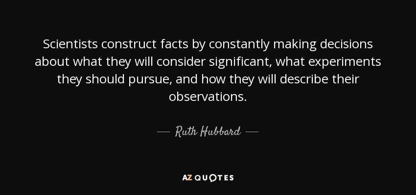 Scientists construct facts by constantly making decisions about what they will consider significant, what experiments they should pursue, and how they will describe their observations. - Ruth Hubbard
