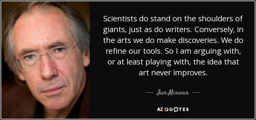 Scientists do stand on the shoulders of giants, just as do writers. Conversely, in the arts we do make discoveries. We do refine our tools. So I am arguing with, or at least playing with, the idea that art never improves. - Ian Mcewan
