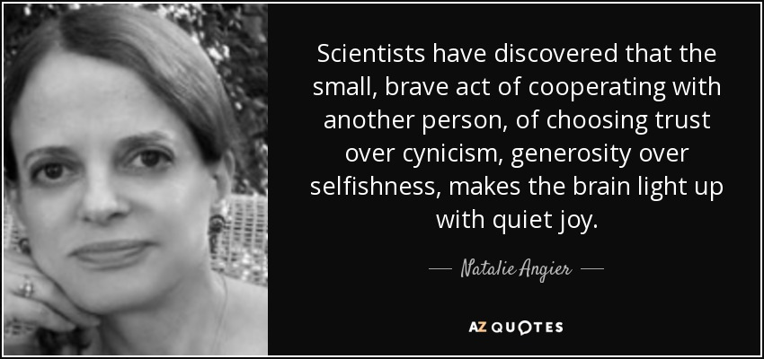 Scientists have discovered that the small, brave act of cooperating with another person, of choosing trust over cynicism, generosity over selfishness, makes the brain light up with quiet joy. - Natalie Angier