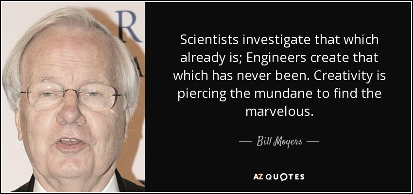 Scientists investigate that which already is; Engineers create that which has never been. Creativity is piercing the mundane to find the marvelous. - Bill Moyers