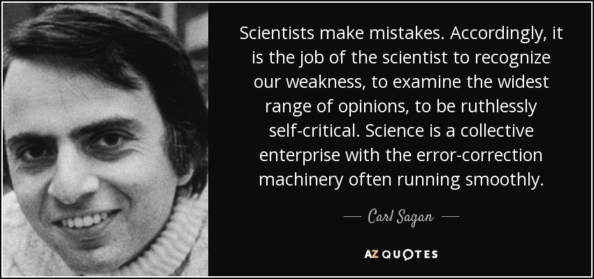 Scientists make mistakes. Accordingly, it is the job of the scientist to recognize our weakness, to examine the widest range of opinions, to be ruthlessly self-critical. Science is a collective enterprise with the error-correction machinery often running smoothly. - Carl Sagan
