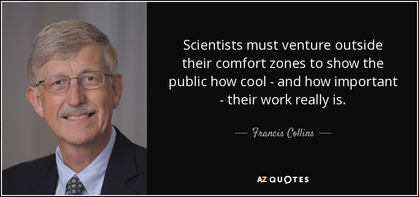 Scientists must venture outside their comfort zones to show the public how cool - and how important - their work really is. - Francis Collins
