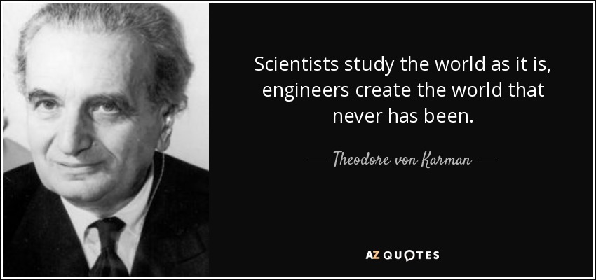 Scientists study the world as it is, engineers create the world that never has been. - Theodore von Karman