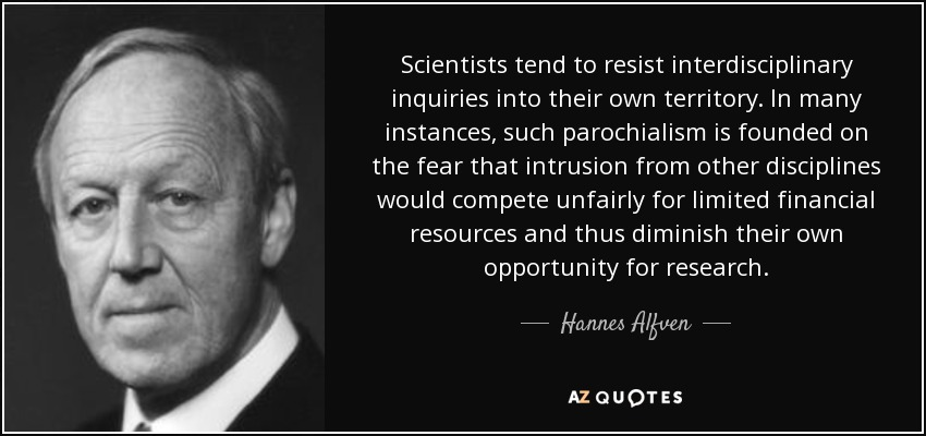 Scientists tend to resist interdisciplinary inquiries into their own territory. In many instances, such parochialism is founded on the fear that intrusion from other disciplines would compete unfairly for limited financial resources and thus diminish their own opportunity for research. - Hannes Alfven