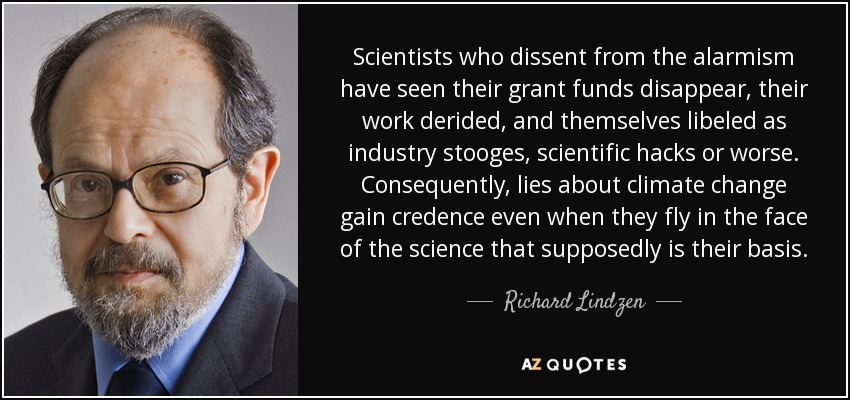 Scientists who dissent from the alarmism have seen their grant funds disappear, their work derided, and themselves libeled as industry stooges, scientific hacks or worse. Consequently, lies about climate change gain credence even when they fly in the face of the science that supposedly is their basis. - Richard Lindzen