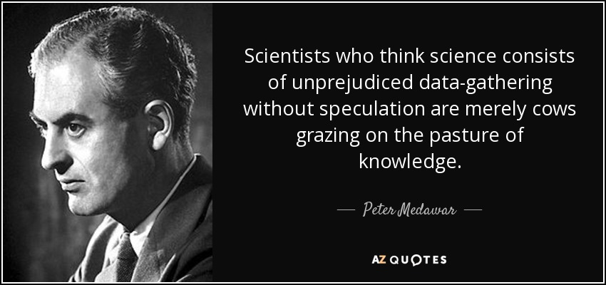Scientists who think science consists of unprejudiced data-gathering without speculation are merely cows grazing on the pasture of knowledge. - Peter Medawar
