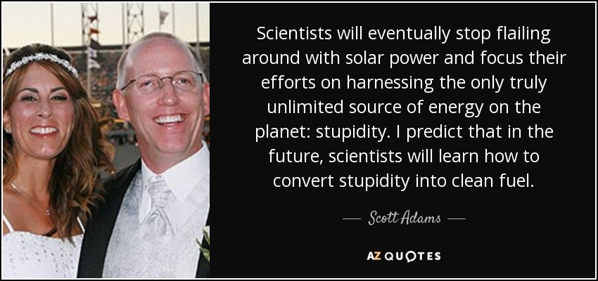 Scientists will eventually stop flailing around with solar power and focus their efforts on harnessing the only truly unlimited source of energy on the planet: stupidity. I predict that in the future, scientists will learn how to convert stupidity into clean fuel. - Scott Adams