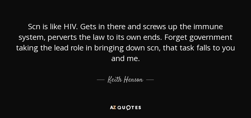 Scn is like HIV. Gets in there and screws up the immune system, perverts the law to its own ends. Forget government taking the lead role in bringing down scn, that task falls to you and me. - Keith Henson