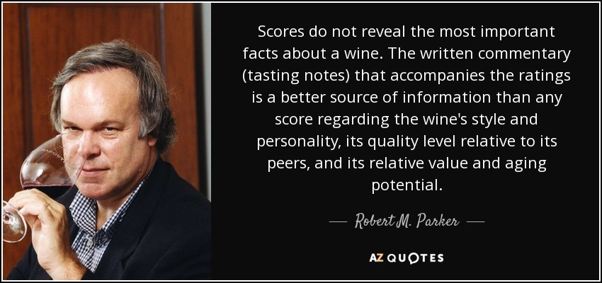 Scores do not reveal the most important facts about a wine. The written commentary (tasting notes) that accompanies the ratings is a better source of information than any score regarding the wine's style and personality, its quality level relative to its peers, and its relative value and aging potential. - Robert M. Parker, Jr.