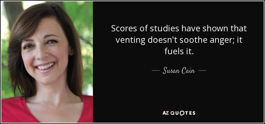 Scores of studies have shown that venting doesn't soothe anger; it fuels it. - Susan Cain