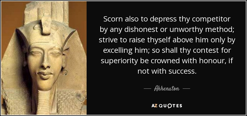 Scorn also to depress thy competitor by any dishonest or unworthy method; strive to raise thyself above him only by excelling him; so shall thy contest for superiority be crowned with honour, if not with success. - Akhenaton