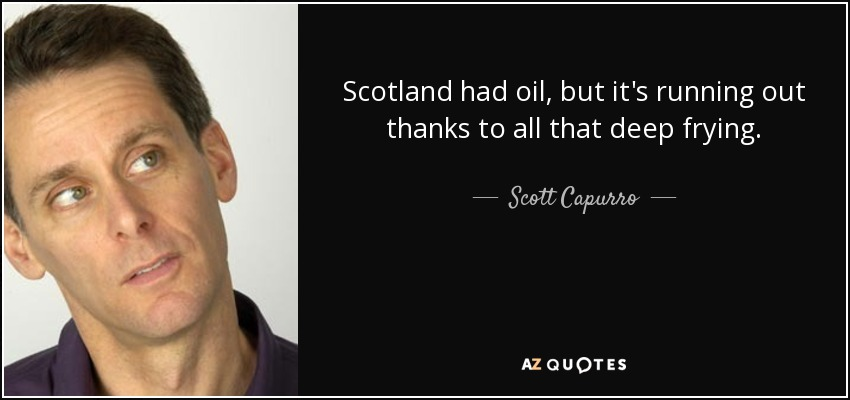 Scotland had oil, but it's running out thanks to all that deep frying. - Scott Capurro
