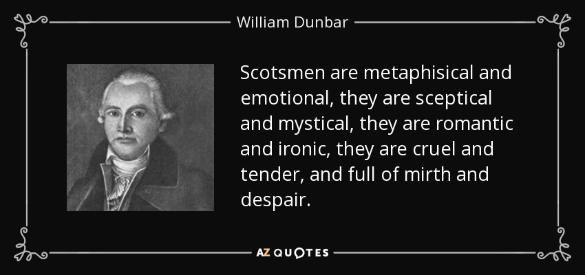 Scotsmen are metaphisical and emotional, they are sceptical and mystical, they are romantic and ironic, they are cruel and tender, and full of mirth and despair. - William Dunbar