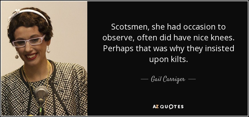 Scotsmen, she had occasion to observe, often did have nice knees. Perhaps that was why they insisted upon kilts. - Gail Carriger