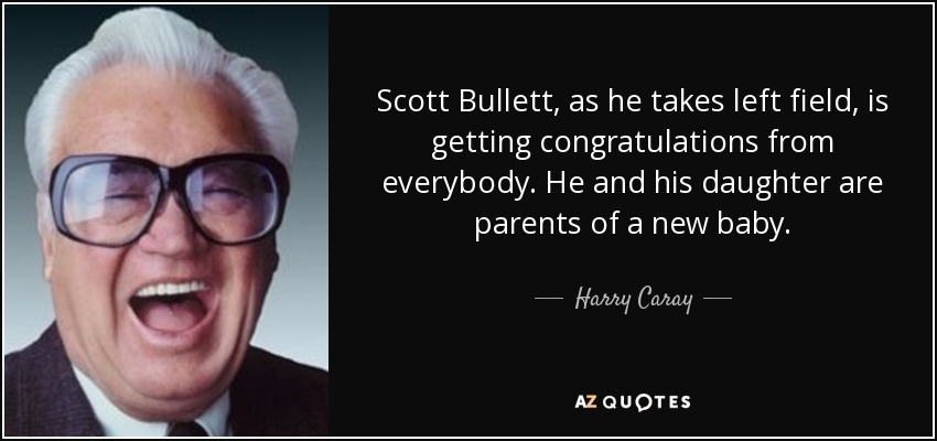 Scott Bullett, as he takes left field, is getting congratulations from everybody. He and his daughter are parents of a new baby. - Harry Caray