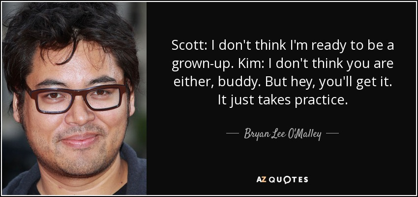 Scott: I don't think I'm ready to be a grown-up. Kim: I don't think you are either, buddy. But hey, you'll get it. It just takes practice. - Bryan Lee O'Malley
