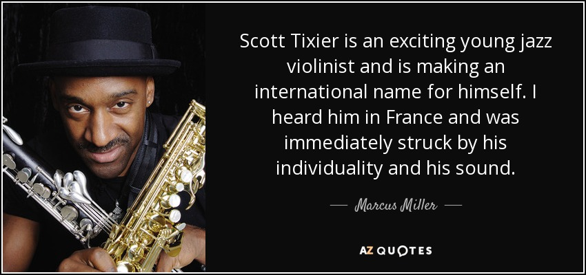 Scott Tixier is an exciting young jazz violinist and is making an international name for himself. I heard him in France and was immediately struck by his individuality and his sound. - Marcus Miller