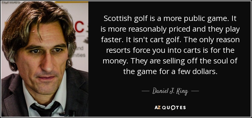 Scottish golf is a more public game. It is more reasonably priced and they play faster. It isn't cart golf. The only reason resorts force you into carts is for the money. They are selling off the soul of the game for a few dollars. - Daniel J. King