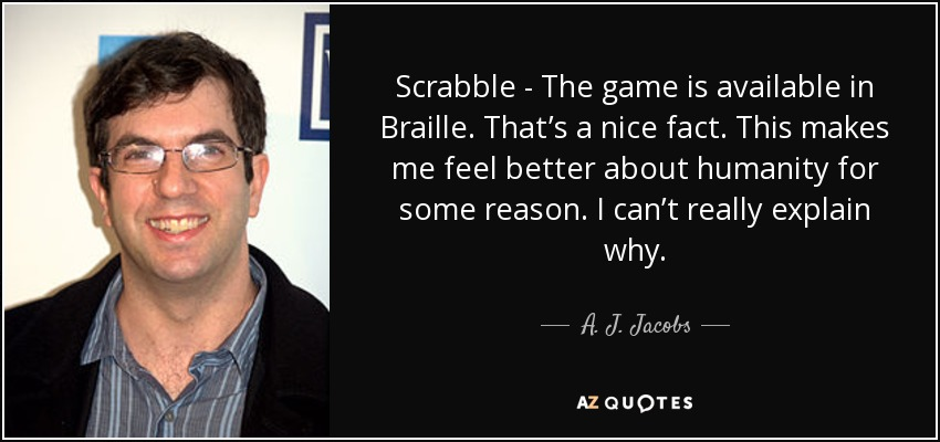 Scrabble - The game is available in Braille. That's a nice fact. This makes me feel better about humanity for some reason. I can't really explain why. - A. J. Jacobs