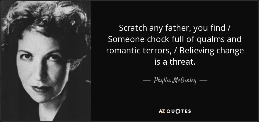 Scratch any father, you find / Someone chock-full of qualms and romantic terrors, / Believing change is a threat. - Phyllis McGinley