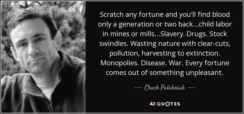 Scratch any fortune and you'll find blood only a generation or two back...child labor in mines or mills...Slavery. Drugs. Stock swindles. Wasting nature with clear-cuts, pollution, harvesting to extinction. Monopolies. Disease. War. Every fortune comes out of something unpleasant. - Chuck Palahniuk