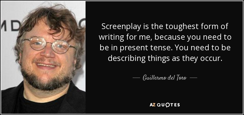 Screenplay is the toughest form of writing for me, because you need to be in present tense. You need to be describing things as they occur. - Guillermo del Toro