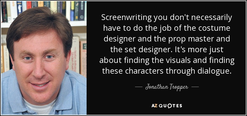 Screenwriting you don't necessarily have to do the job of the costume designer and the prop master and the set designer. It's more just about finding the visuals and finding these characters through dialogue. - Jonathan Tropper