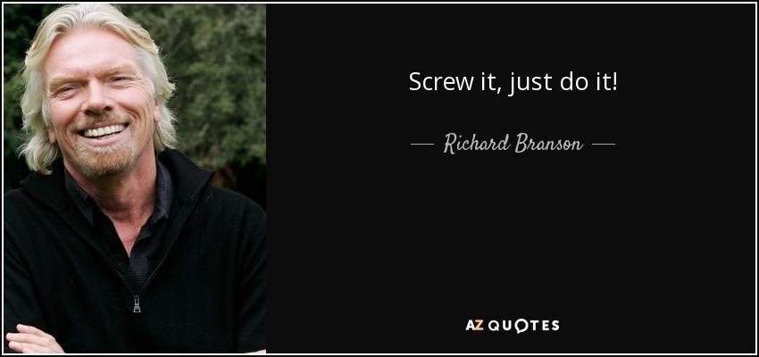 Screw it, just do it! - Richard Branson