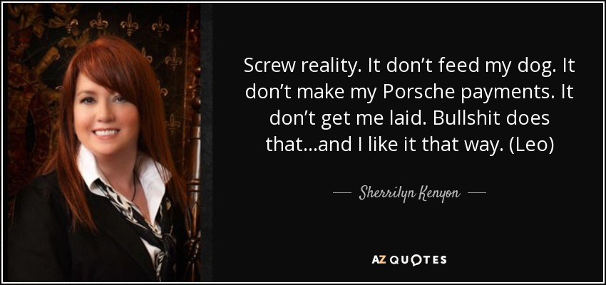 Screw reality. It don't feed my dog. It don't make my Porsche payments. It don't get me laid. Bullshit does that…and I like it that way. (Leo) - Sherrilyn Kenyon
