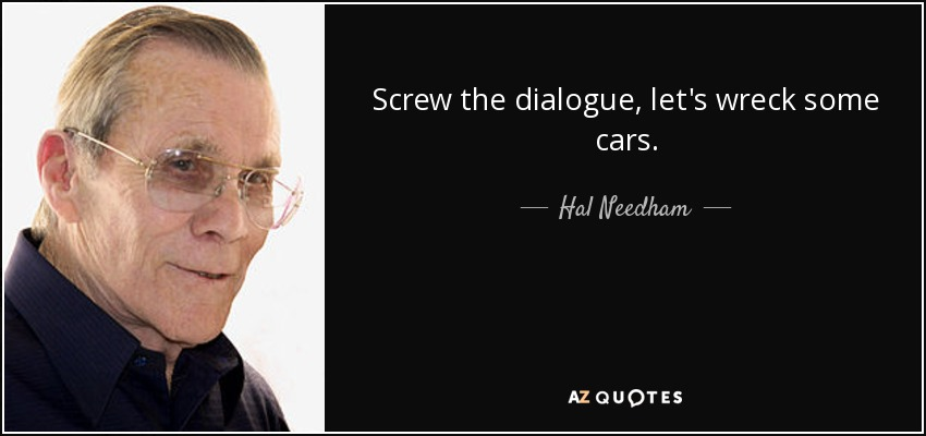 Screw the dialogue, let's wreck some cars. - Hal Needham