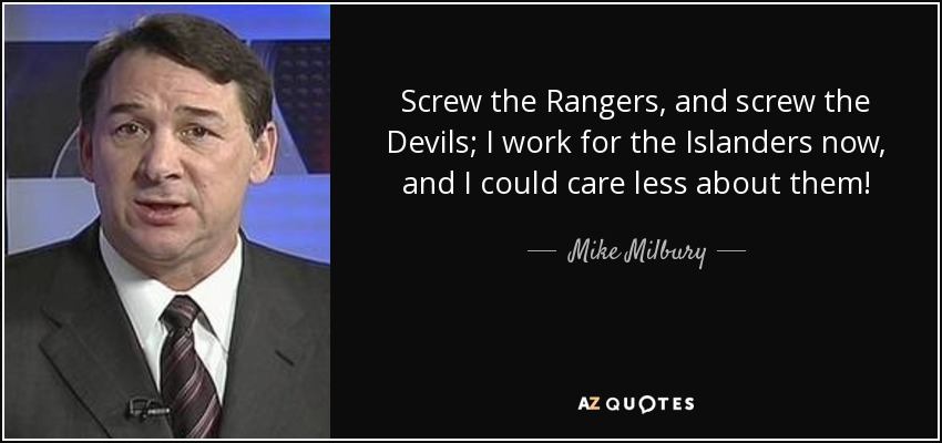 Screw the Rangers, and screw the Devils; I work for the Islanders now, and I could care less about them! - Mike Milbury