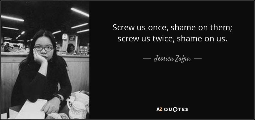 Screw us once, shame on them; screw us twice, shame on us. - Jessica Zafra