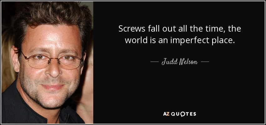 Screws fall out all the time, the world is an imperfect place. - Judd Nelson