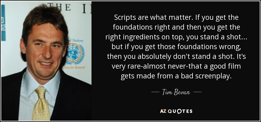Scripts are what matter. If you get the foundations right and then you get the right ingredients on top, you stand a shot... but if you get those foundations wrong, then you absolutely don't stand a shot. It's very rare-almost never-that a good film gets made from a bad screenplay. - Tim Bevan