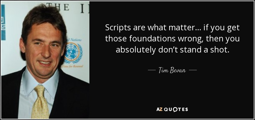Scripts are what matter... if you get those foundations wrong, then you absolutely don't stand a shot. - Tim Bevan