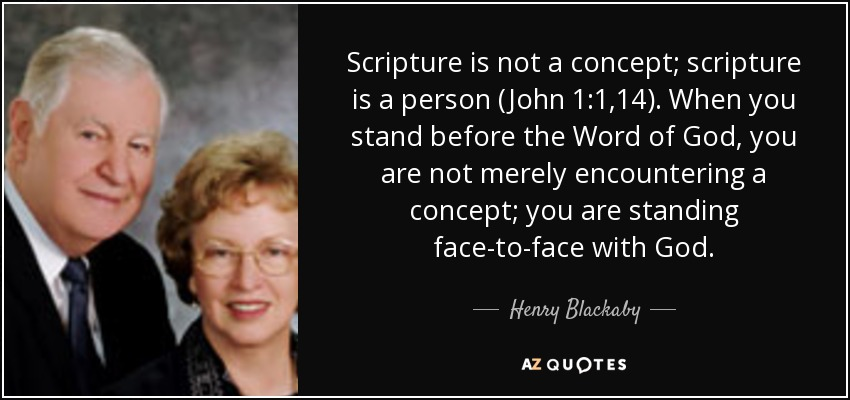 Scripture is not a concept; scripture is a person (John 1:1,14). When you stand before the Word of God, you are not merely encountering a concept; you are standing face-to-face with God. - Henry Blackaby