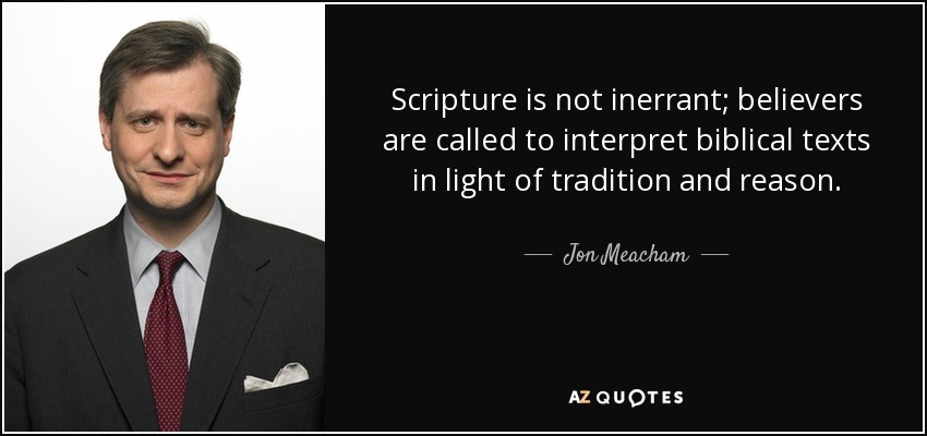 Scripture is not inerrant; believers are called to interpret biblical texts in light of tradition and reason. - Jon Meacham