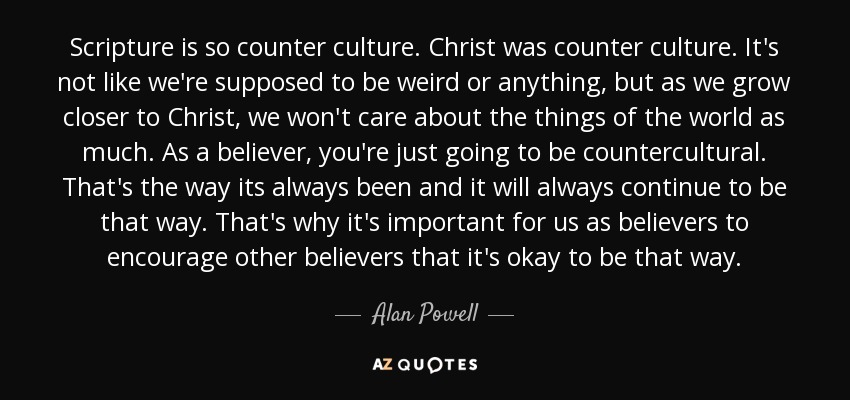 Scripture is so counter culture. Christ was counter culture. It's not like we're supposed to be weird or anything, but as we grow closer to Christ, we won't care about the things of the world as much. As a believer, you're just going to be countercultural. That's the way its always been and it will always continue to be that way. That's why it's important for us as believers to encourage other believers that it's okay to be that way. - Alan Powell