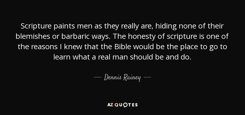 Scripture paints men as they really are, hiding none of their blemishes or barbaric ways. The honesty of scripture is one of the reasons I knew that the Bible would be the place to go to learn what a real man should be and do. - Dennis Rainey