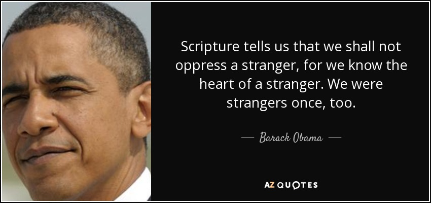 Scripture tells us that we shall not oppress a stranger, for we know the heart of a stranger. We were strangers once, too. - Barack Obama