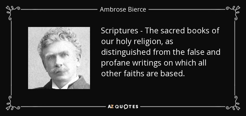 Scriptures - The sacred books of our holy religion, as distinguished from the false and profane writings on which all other faiths are based. - Ambrose Bierce