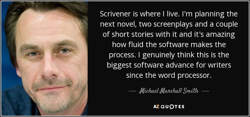 Scrivener is where I live. I'm planning the next novel, two screenplays and a couple of short stories with it and it's amazing how fluid the software makes the process. I genuinely think this is the biggest software advance for writers since the word processor. - Michael Marshall Smith