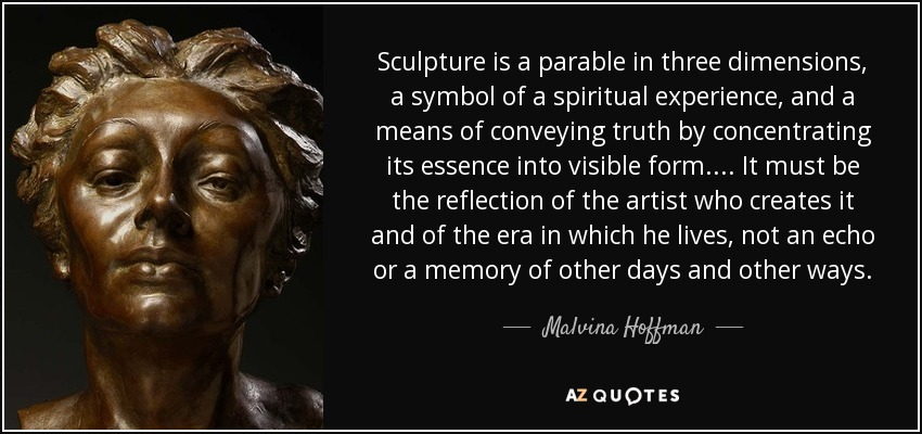 Sculpture is a parable in three dimensions, a symbol of a spiritual experience, and a means of conveying truth by concentrating its essence into visible form. ... It must be the reflection of the artist who creates it and of the era in which he lives, not an echo or a memory of other days and other ways. - Malvina Hoffman