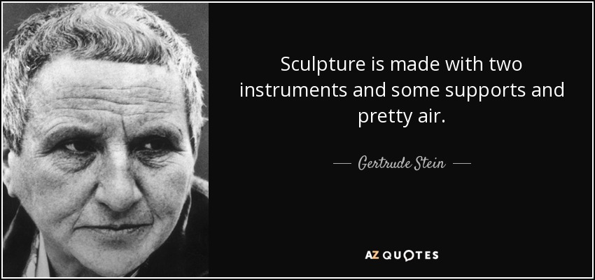 Sculpture is made with two instruments and some supports and pretty air. - Gertrude Stein