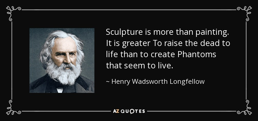 Sculpture is more than painting. It is greater To raise the dead to life than to create Phantoms that seem to live. - Henry Wadsworth Longfellow