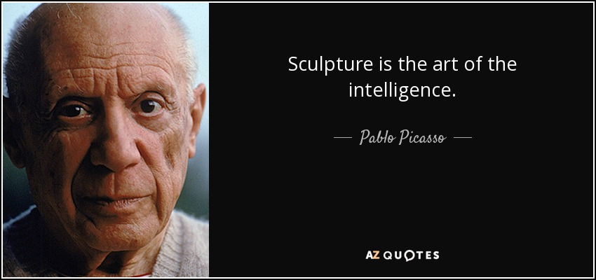 Sculpture is the art of the intelligence. - Pablo Picasso