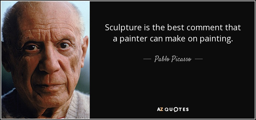 Sculpture is the best comment that a painter can make on painting. - Pablo Picasso