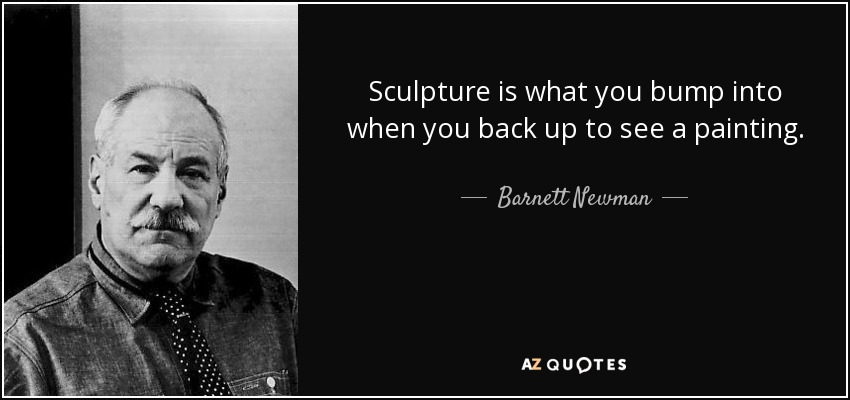 Sculpture is what you bump into when you back up to see a painting. - Barnett Newman