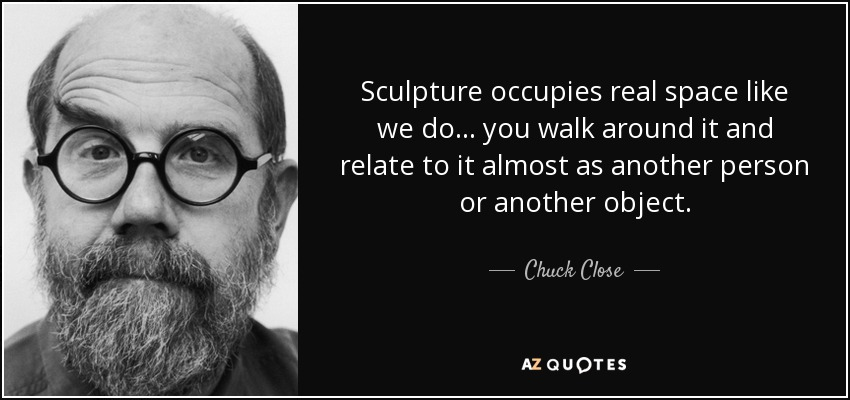 Sculpture occupies real space like we do... you walk around it and relate to it almost as another person or another object. - Chuck Close