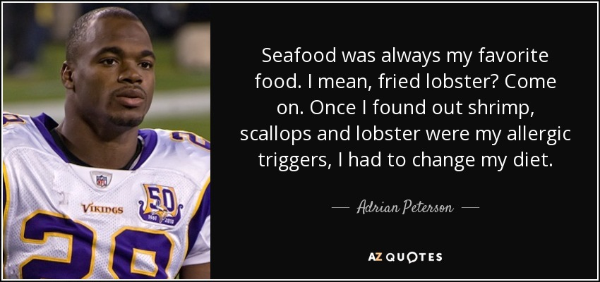 Seafood was always my favorite food. I mean, fried lobster? Come on. Once I found out shrimp, scallops and lobster were my allergic triggers, I had to change my diet. - Adrian Peterson